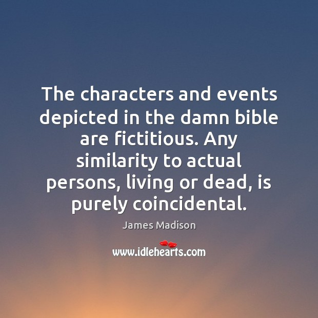 The characters and events depicted in the damn bible are fictitious. Any James Madison Picture Quote