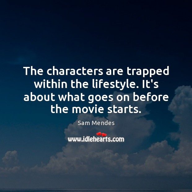 The characters are trapped within the lifestyle. It's about what goes on Image