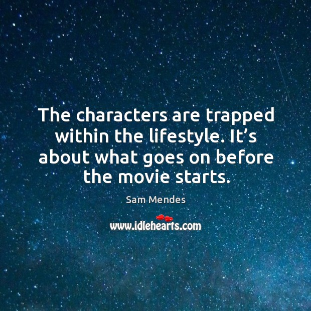 The characters are trapped within the lifestyle. It's about what goes on before the movie starts. Image