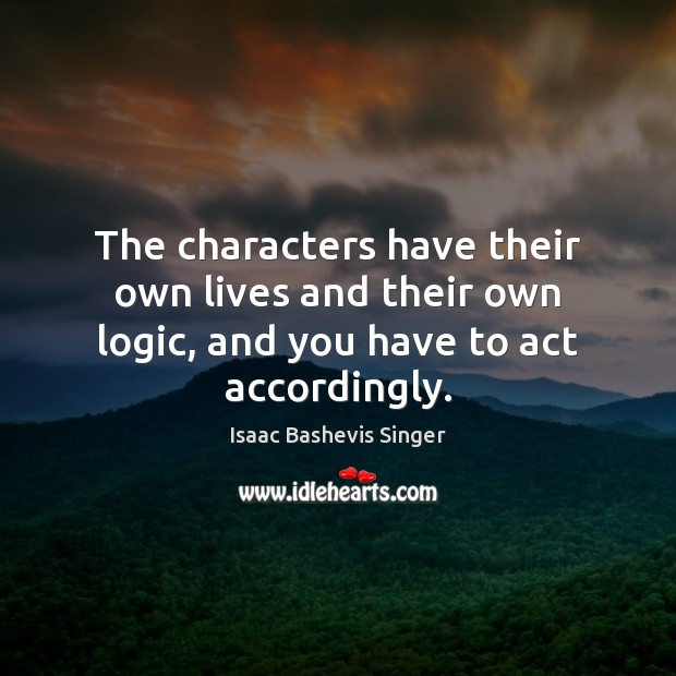 The characters have their own lives and their own logic, and you have to act accordingly. Logic Quotes Image