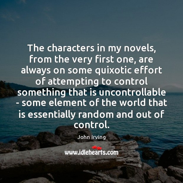 The characters in my novels, from the very first one, are always John Irving Picture Quote