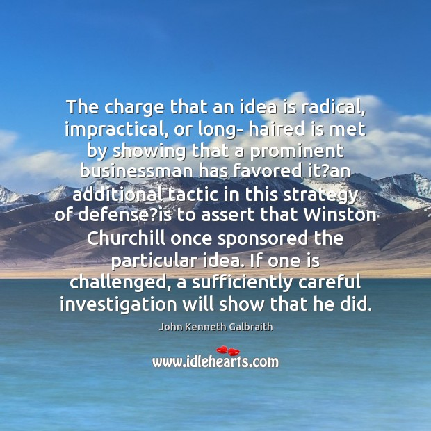 The charge that an idea is radical, impractical, or long- haired is John Kenneth Galbraith Picture Quote
