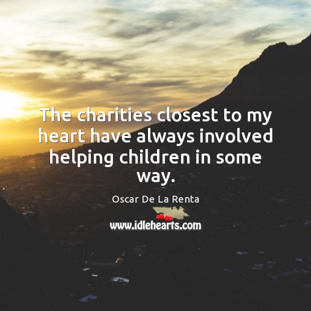 The charities closest to my heart have always involved helping children in some way. Oscar De La Renta Picture Quote