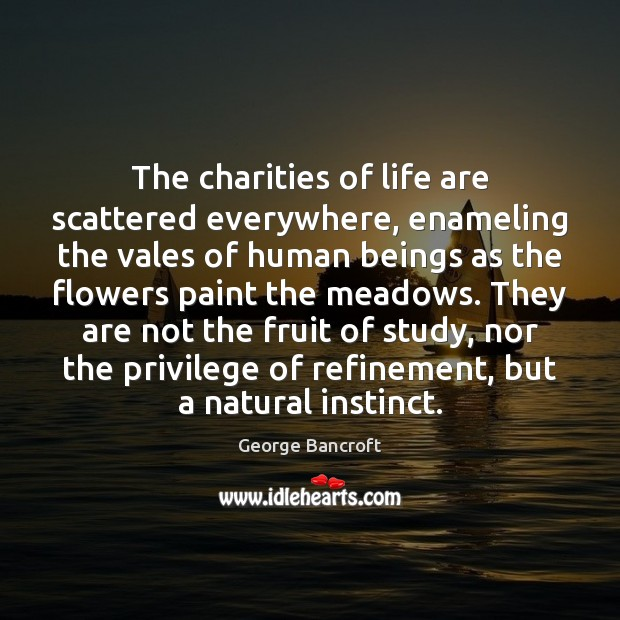 The charities of life are scattered everywhere, enameling the vales of human George Bancroft Picture Quote