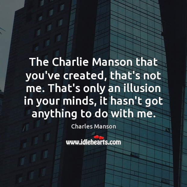 The Charlie Manson that you've created, that's not me. That's only an Charles Manson Picture Quote