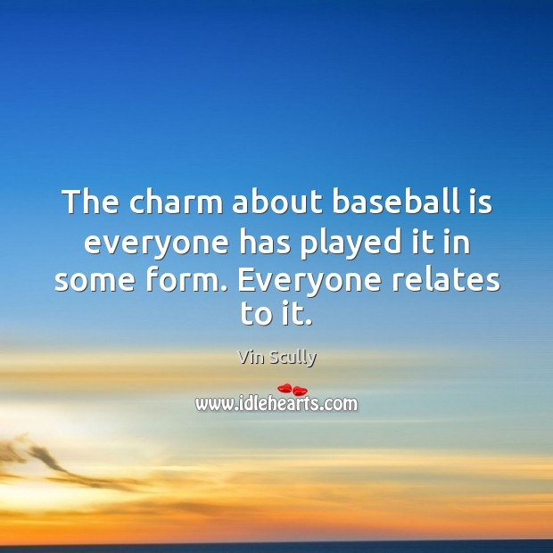 The charm about baseball is everyone has played it in some form. Everyone relates to it. Vin Scully Picture Quote