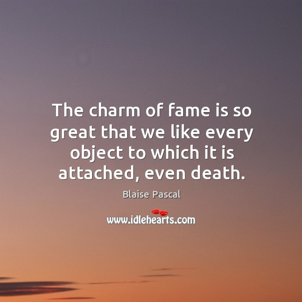 Image, The charm of fame is so great that we like every object to which it is attached, even death.