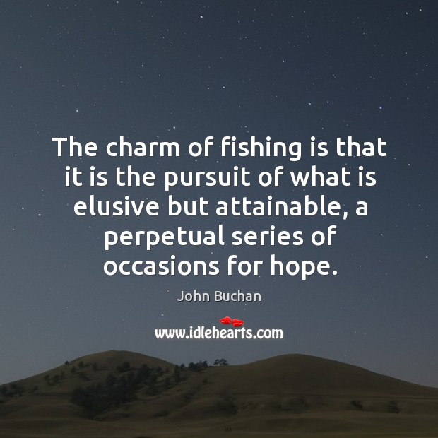 The charm of fishing is that it is the pursuit of what is elusive but attainable, a perpetual series of occasions for hope. John Buchan Picture Quote