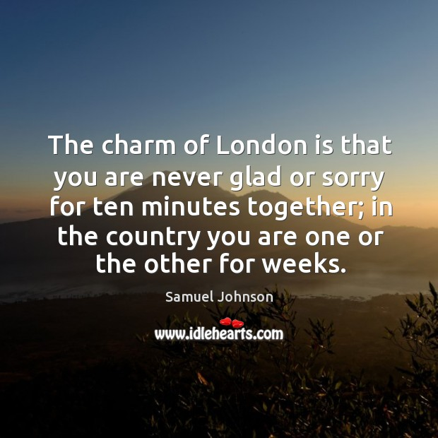 The charm of London is that you are never glad or sorry Image