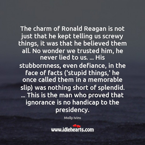The charm of Ronald Reagan is not just that he kept telling Molly Ivins Picture Quote
