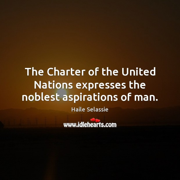 The Charter of the United Nations expresses the noblest aspirations of man. Haile Selassie Picture Quote