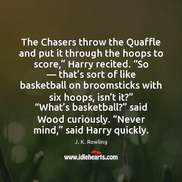 The Chasers throw the Quaffle and put it through the hoops to J. K. Rowling Picture Quote