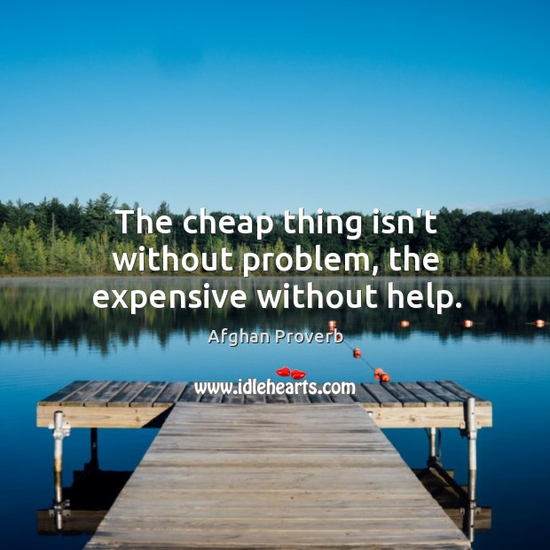 The cheap thing isn't without problem, the expensive without help. Afghan Proverbs Image