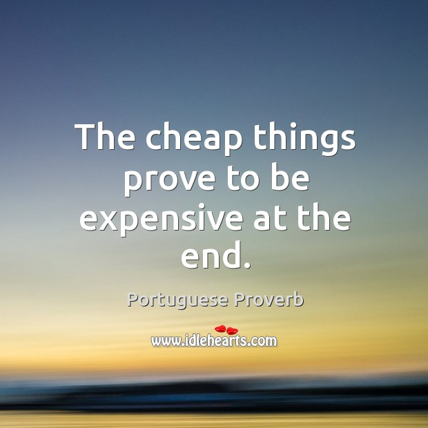 The cheap things prove to be expensive at the end. Image
