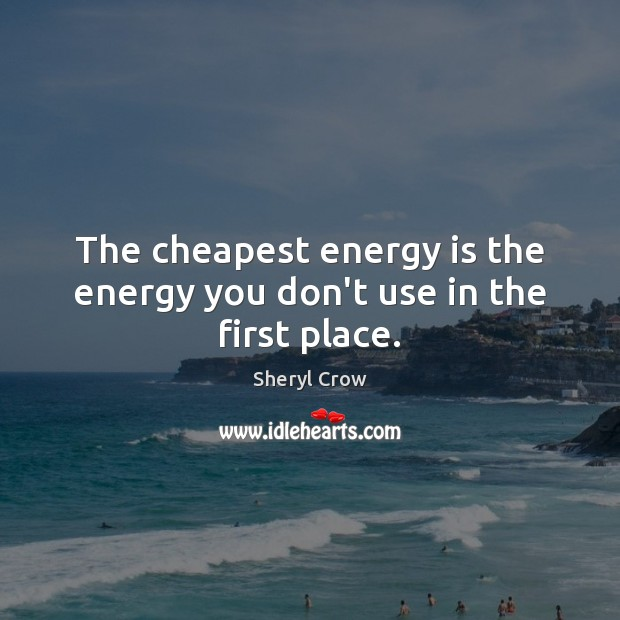 The cheapest energy is the energy you don't use in the first place. Sheryl Crow Picture Quote