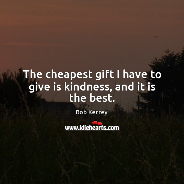 Image, The cheapest gift I have to give is kindness, and it is the best.