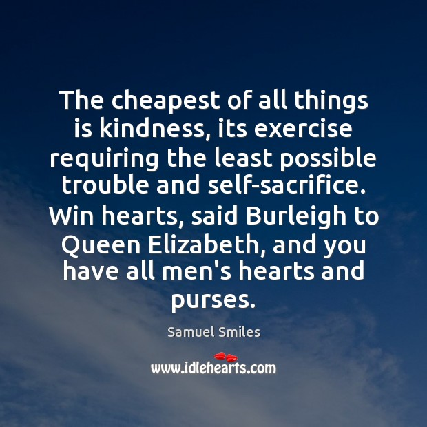 The cheapest of all things is kindness, its exercise requiring the least Samuel Smiles Picture Quote
