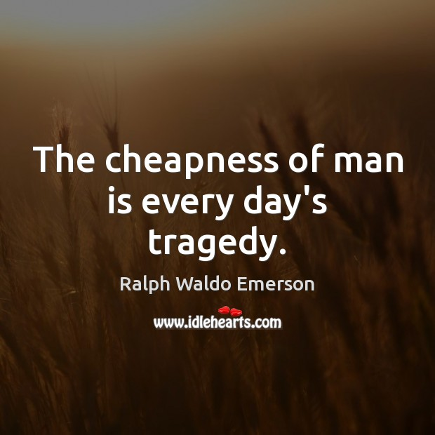 The cheapness of man is every day's tragedy. Image