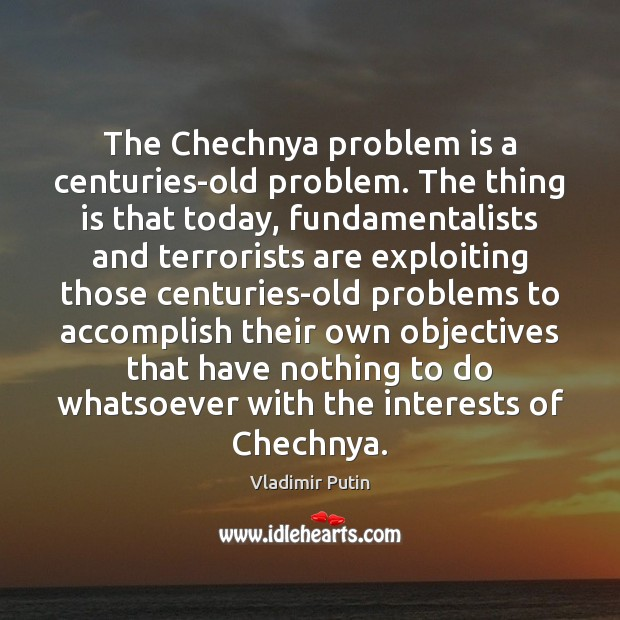 The Chechnya problem is a centuries-old problem. The thing is that today, Image