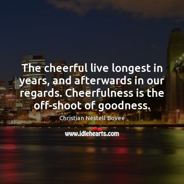 The cheerful live longest in years, and afterwards in our regards. Cheerfulness Christian Nestell Bovee Picture Quote