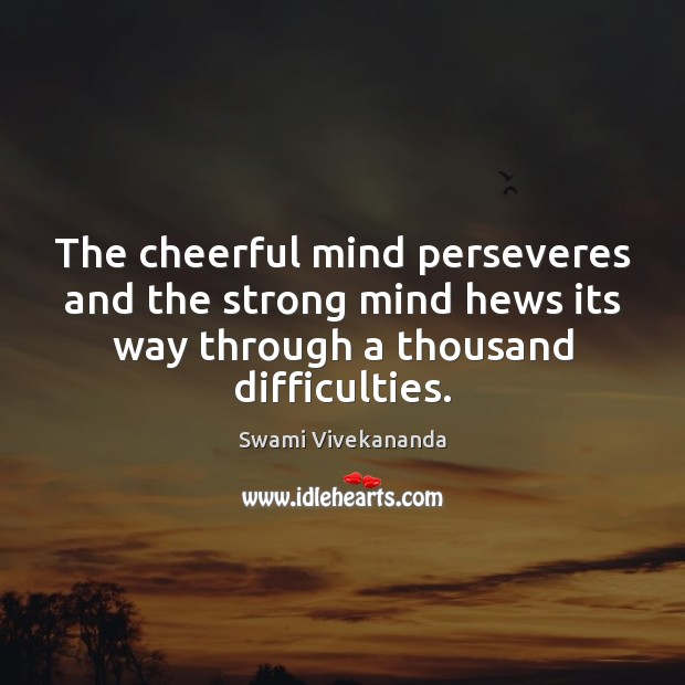 The cheerful mind perseveres and the strong mind hews its way through Swami Vivekananda Picture Quote