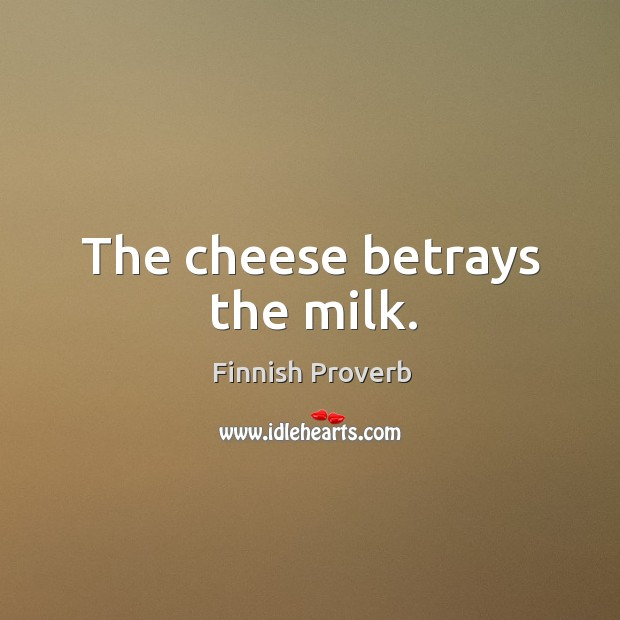 The cheese betrays the milk. Finnish Proverbs Image