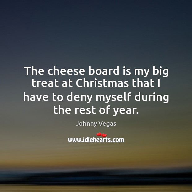 The cheese board is my big treat at Christmas that I have Christmas Quotes Image