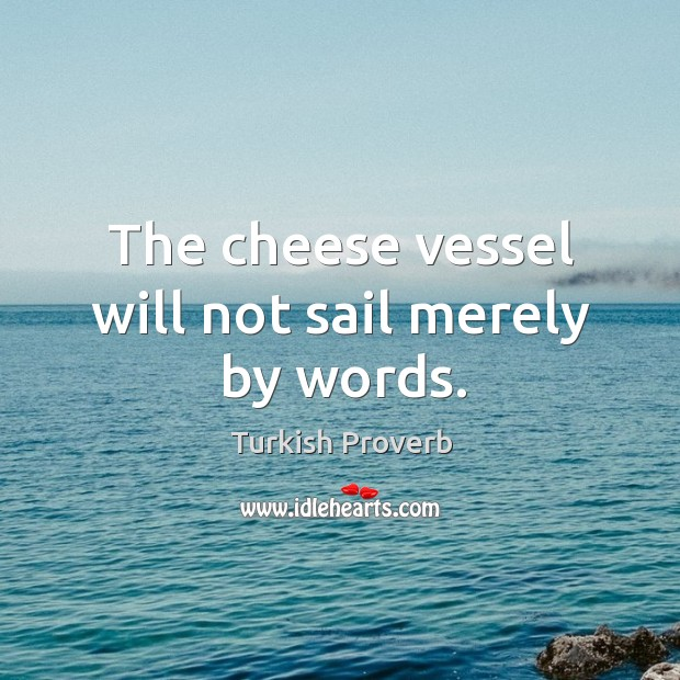 The cheese vessel will not sail merely by words. Turkish Proverbs Image