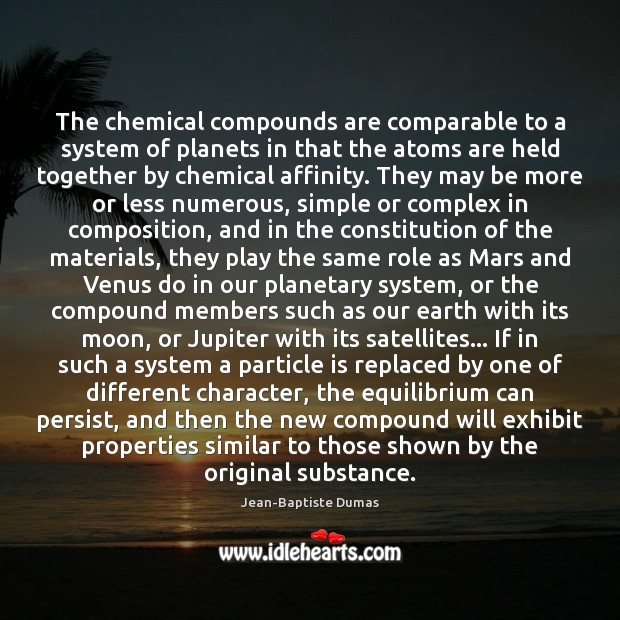The chemical compounds are comparable to a system of planets in that Jean-Baptiste Dumas Picture Quote