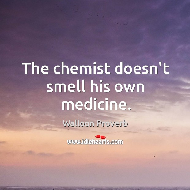 The chemist doesn't smell his own medicine. Walloon Proverbs Image