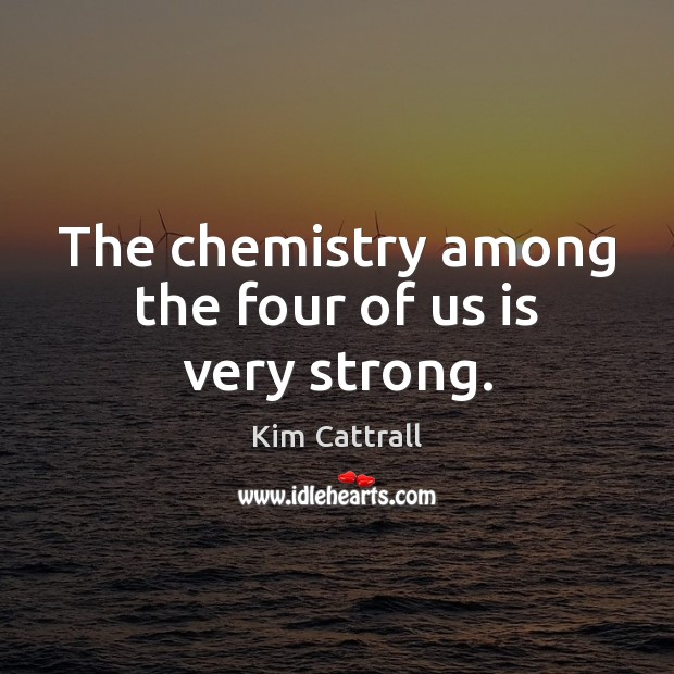 The chemistry among the four of us is very strong. Kim Cattrall Picture Quote