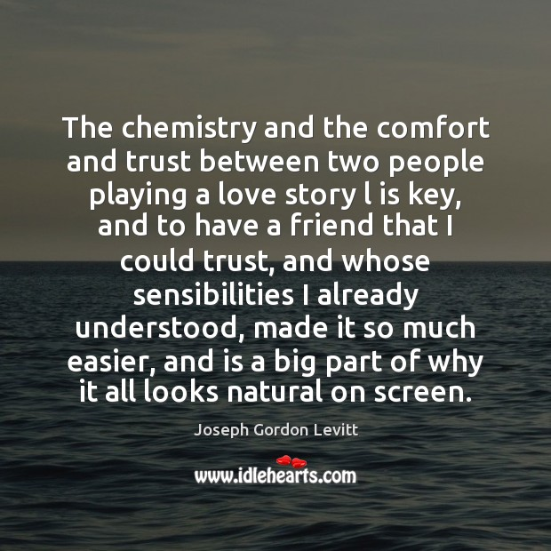 The chemistry and the comfort and trust between two people playing a Joseph Gordon Levitt Picture Quote