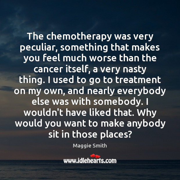 Image, The chemotherapy was very peculiar, something that makes you feel much worse