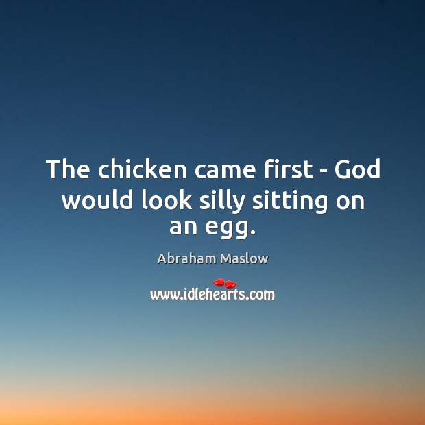 Image, The chicken came first – God would look silly sitting on an egg.