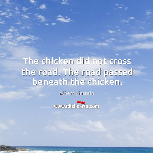 The chicken did not cross the road. The road passed beneath the chicken. Image