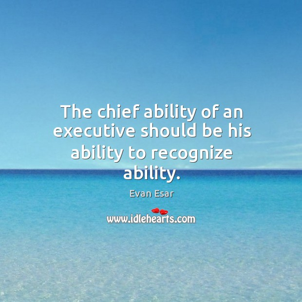 The chief ability of an executive should be his ability to recognize ability. Image