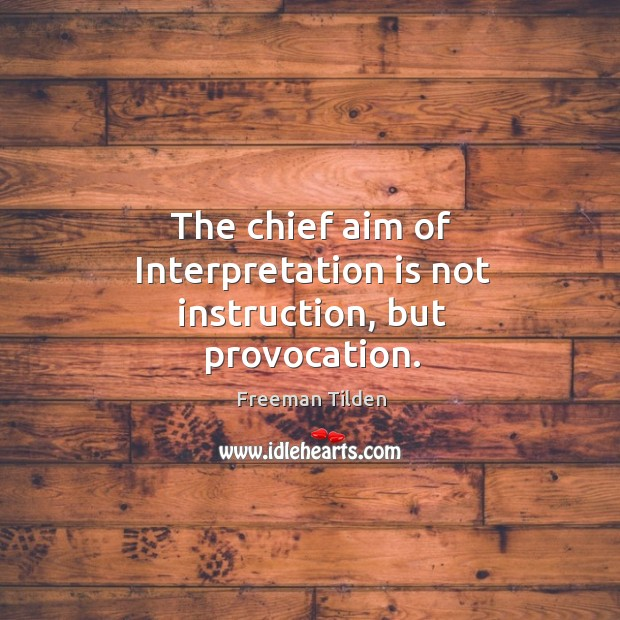 The chief aim of Interpretation is not instruction, but provocation. Freeman Tilden Picture Quote