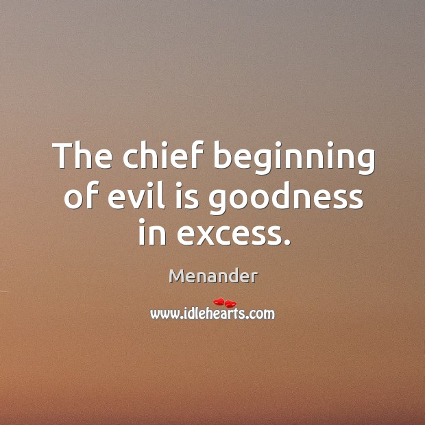 The chief beginning of evil is goodness in excess. Menander Picture Quote