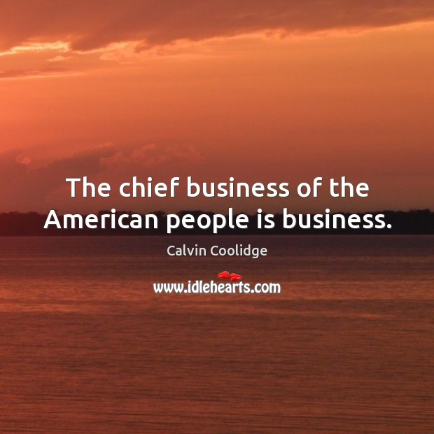 Image, The chief business of the American people is business.
