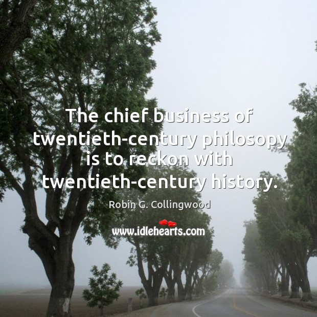 The chief business of twentieth-century philosopy is to reckon with twentieth-century history. Robin G. Collingwood Picture Quote