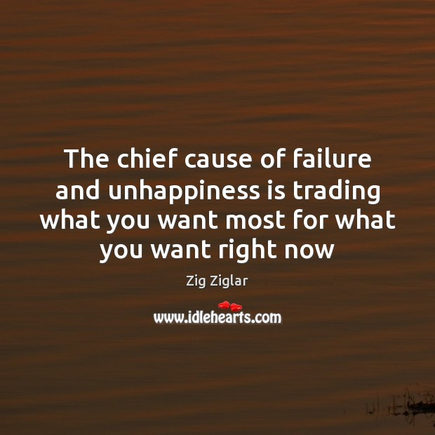 The chief cause of failure and unhappiness is trading what you want Zig Ziglar Picture Quote