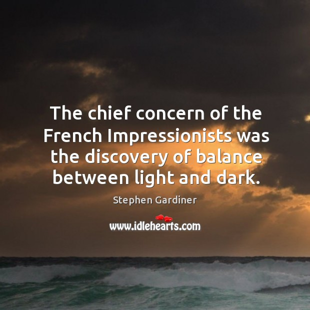 The chief concern of the french impressionists was the discovery of balance between light and dark. Stephen Gardiner Picture Quote