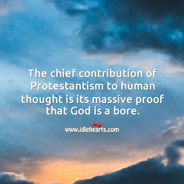 The chief contribution of protestantism to human thought is its massive proof that God is a bore. Image