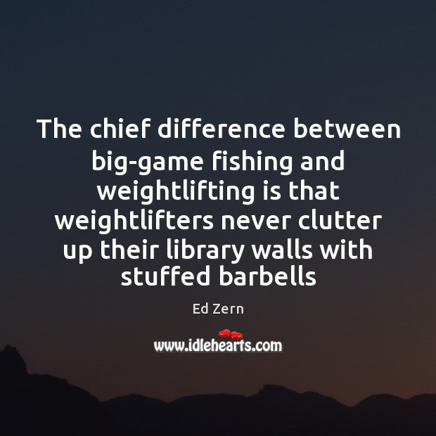 Image, The chief difference between big-game fishing and weightlifting is that weightlifters never