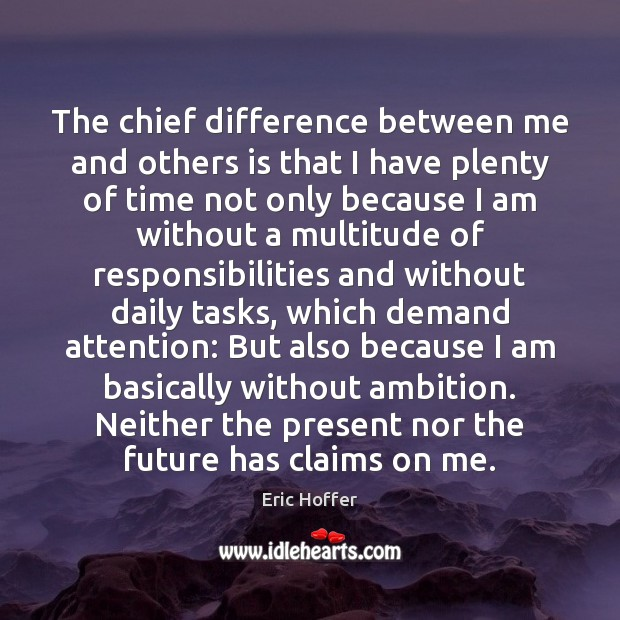 The chief difference between me and others is that I have plenty Eric Hoffer Picture Quote