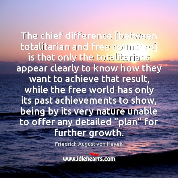 The chief difference [between totalitarian and free countries] is that only the Friedrich August von Hayek Picture Quote