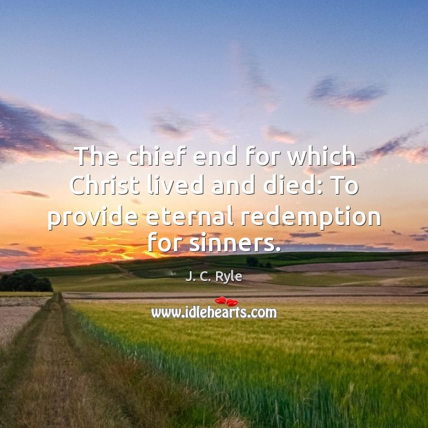 The chief end for which Christ lived and died: To provide eternal redemption for sinners. J. C. Ryle Picture Quote