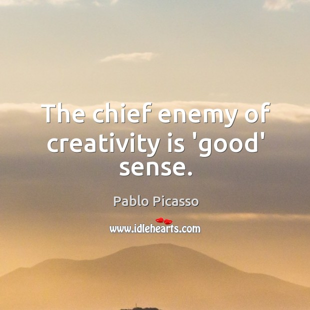 Image, The chief enemy of creativity is 'good' sense.