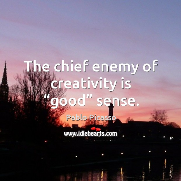 "Image, The chief enemy of creativity is ""good"" sense."