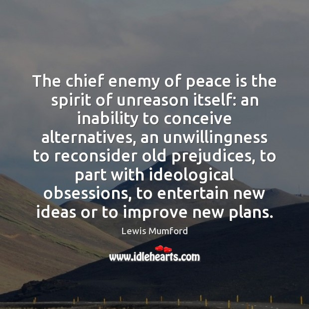 Lewis Mumford Picture Quote image saying: The chief enemy of peace is the spirit of unreason itself: an